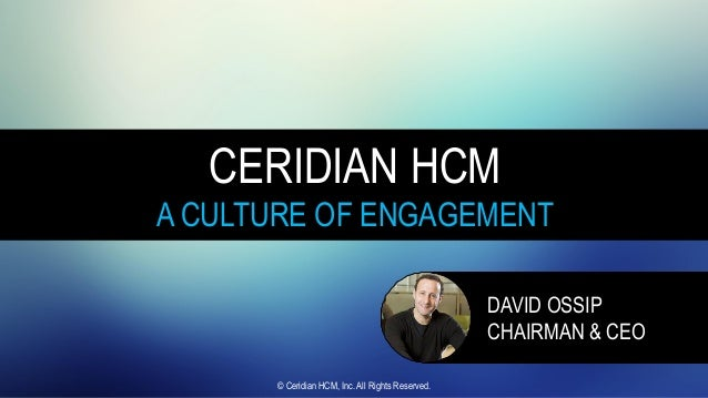 CERIDIAN HCM A CULTURE OF ENGAGEMENT DAVID OSSIP CHAIRMAN & CEO © Ceridian HCM, Inc. All Rights Reserved.