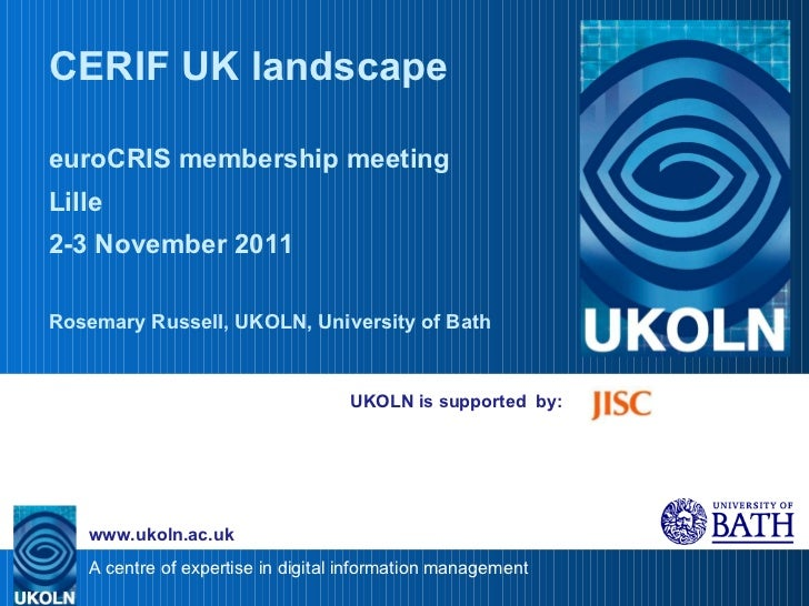 UKOLN is supported  by: CERIF UK landscape euroCRIS membership meeting Lille 2-3 November 2011 Rosemary Russell, UKOLN, Un...