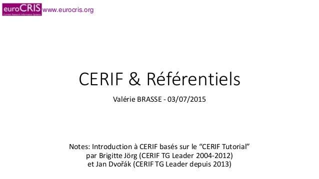 """www.eurocris.org CERIF & Référentiels Valérie BRASSE - 03/07/2015 Notes: Introduction à CERIF basés sur le """"CERIF Tutorial..."""