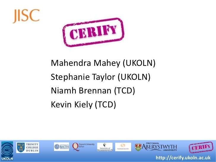 MahendraMahey (UKOLN)<br />Stephanie Taylor (UKOLN)<br />Niamh Brennan (TCD)<br />Kevin Kiely (TCD)<br />http://cerify.uko...