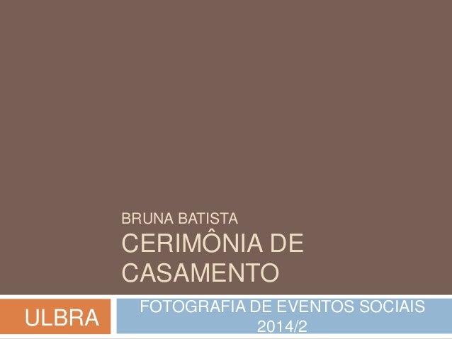 BRUNA BATISTA  CERIMÔNIA DE  CASAMENTO  FOTOGRAFIA DE EVENTOS SOCIAIS  2014/2 ULBRA