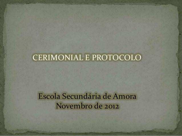 CERIMONIAL E PROTOCOLO  Escola Secundária de Amora Novembro de 2012