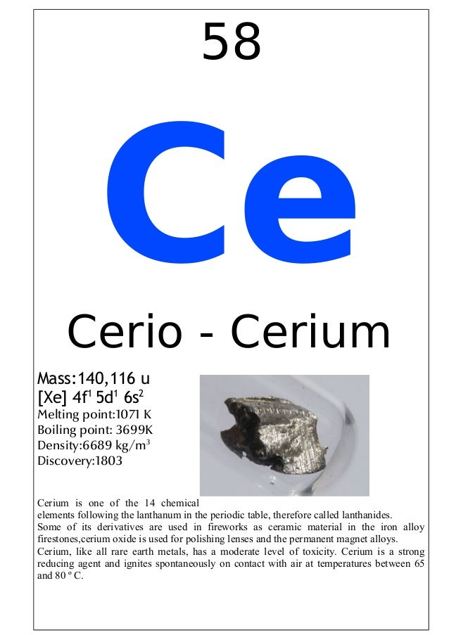 58CeCerio - CeriumMass:140,116 u[Xe] 4f15d16s2Melting point:1071 KBoiling point: 3699KDensity:6689 kg/m3Discovery:1803Ceri...