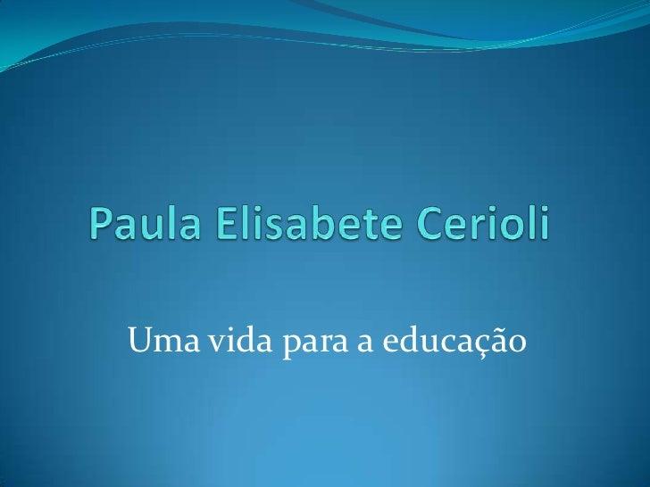 Paula Elisabete Cerioli<br />Uma vida para a educação<br />
