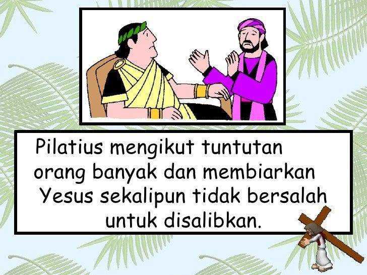 Pilatius mengikut tuntutan  orang banyak dan membiarkan  Yesus sekalipun tidak bersalah untuk disalibkan.