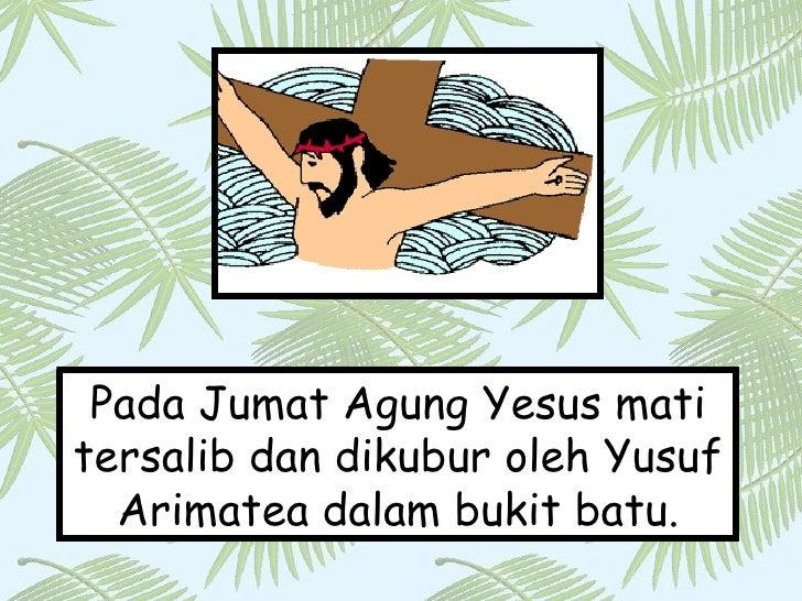 Pada Jumat Agung Yesus mati tersalib dan dikubur oleh Yusuf Arimatea dalam bukit batu.