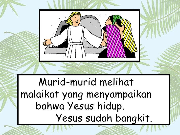 Murid-murid melihat  malaikat yang menyampaikan  bahwa Yesus hidup.  Yesus sudah bangkit.