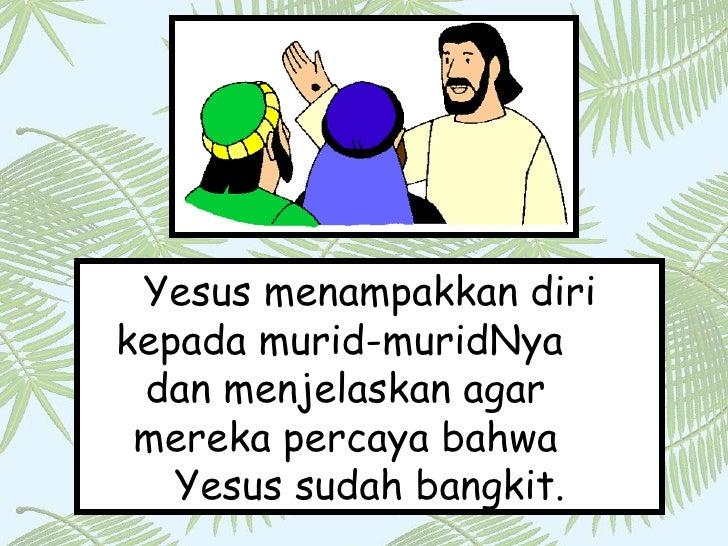 Yesus menampakkan diri kepada murid-muridNya  dan menjelaskan agar  mereka percaya bahwa  Yesus sudah bangkit.