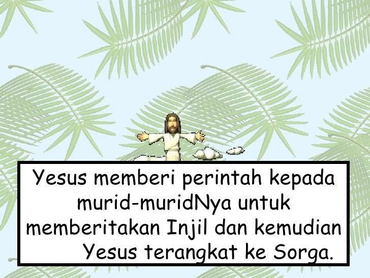 Yesus memberi perintah kepada murid-muridNya untuk memberitakan Injil dan kemudian  Yesus terangkat ke Sorga.