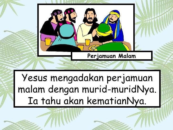 Yesus mengadakan perjamuan malam dengan murid-muridNya. Ia tahu akan kematianNya. Perjamuan Malam