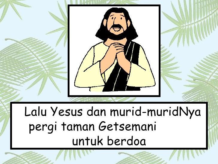Lalu Yesus dan murid-muridNya pergi taman Getsemani  untuk berdoa