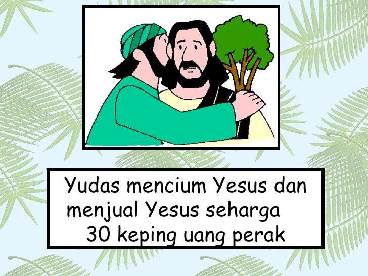 Yudas mencium Yesus dan menjual Yesus seharga  30 keping uang perak