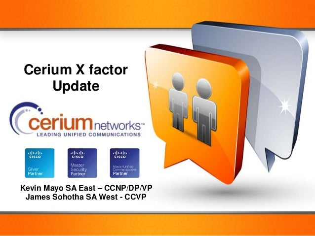 Cerium X factor               Update       Kevin Mayo SA East – CCNP/DP/VP        James Sohotha SA West - CCVP© 2012 Cisco...
