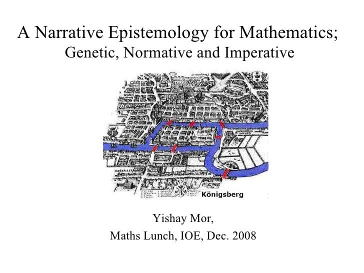 Yishay Mor, Maths Lunch, IOE, Dec. 2008 A Narrative Epistemology for Mathematics;  Genetic, Normative and Imperative