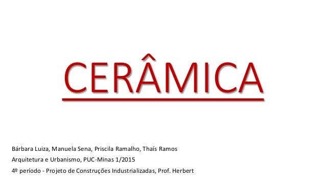 CERÂMICA Bárbara Luiza, Manuela Sena, Priscila Ramalho, Thaís Ramos Arquitetura e Urbanismo, PUC-Minas 1/2015 4º período -...