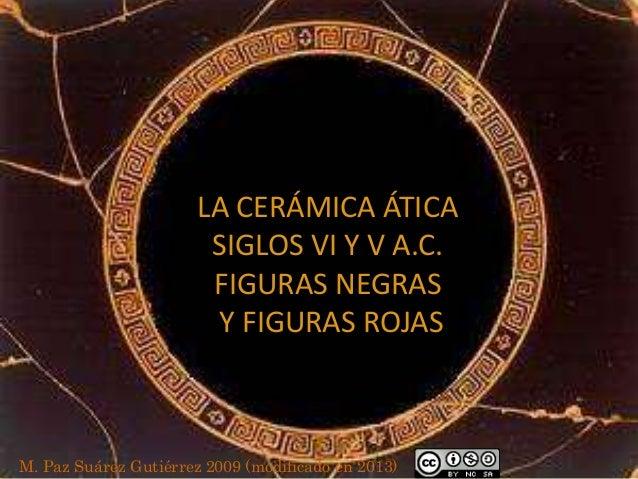 LA CERÁMICA ÁTICA SIGLOS VI Y V A.C. FIGURAS NEGRAS Y FIGURAS ROJAS  M. Paz Suárez Gutiérrez 2009 (modificado en 2013)