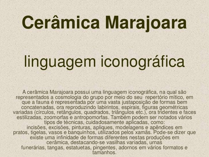 Cerâmica Marajoaralinguagem iconográfica<br />A cerâmica Marajoara possui uma linguagem iconográfica, na qual são represen...