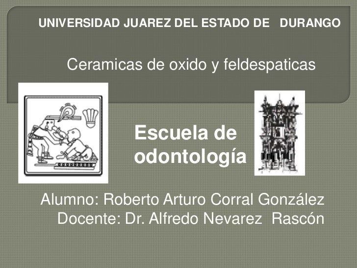 UNIVERSIDAD JUAREZ DEL ESTADO DE DURANGO   Ceramicas de oxido y feldespaticas            Escuela de            odontología...