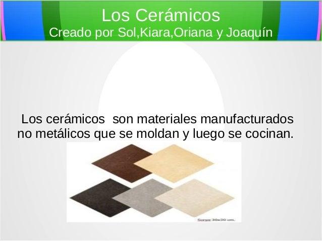 Los Cerámicos Creado por Sol,Kiara,Oriana y Joaquín Los cerámicos son materiales manufacturados no metálicos que se moldan...