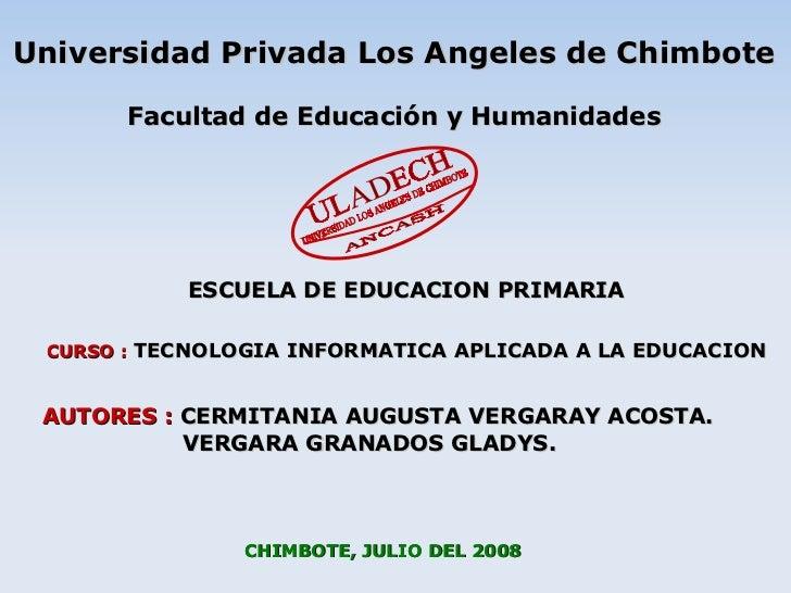 CHIMBOTE, JULIO DEL 2008 CURSO :   TECNOLOGIA INFORMATICA APLICADA A LA EDUCACION AUTORES :  CERMITANIA AUGUSTA VERGARAY A...