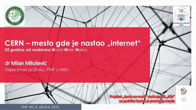 "PMF Niš, 8. oktobar 2019. CERN – mesto gde je nastao ""internet"" 30 godina od nastanka World Wide Weba dr Milan Milošević D..."