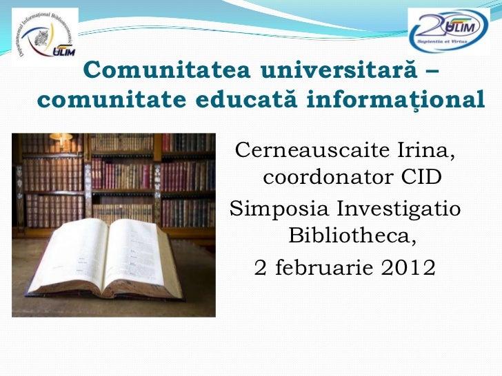 Comunitatea universitară –comunitate educată informaţional             Cerneauscaite Irina,                coordonator CID...