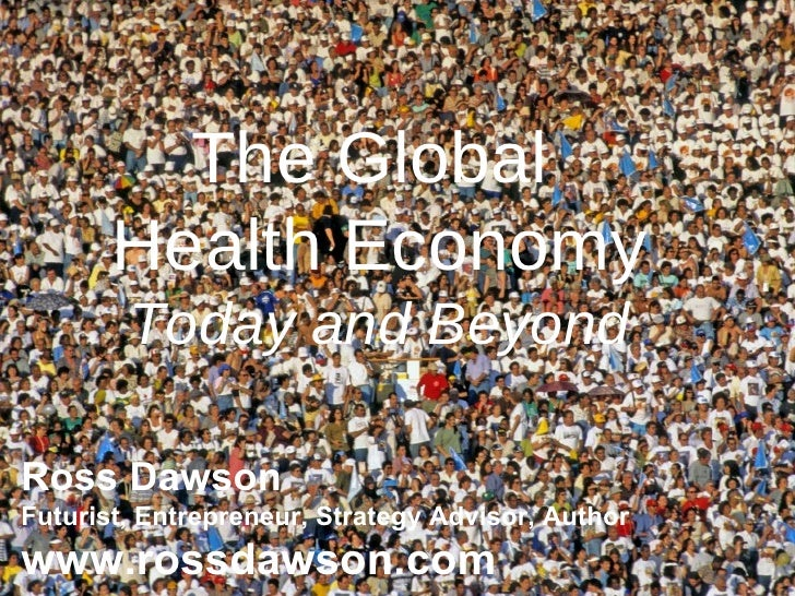 The Global  Health Economy Today and Beyond Ross Dawson Futurist, Entrepreneur, Strategy Advisor, Author www.rossdawson.com