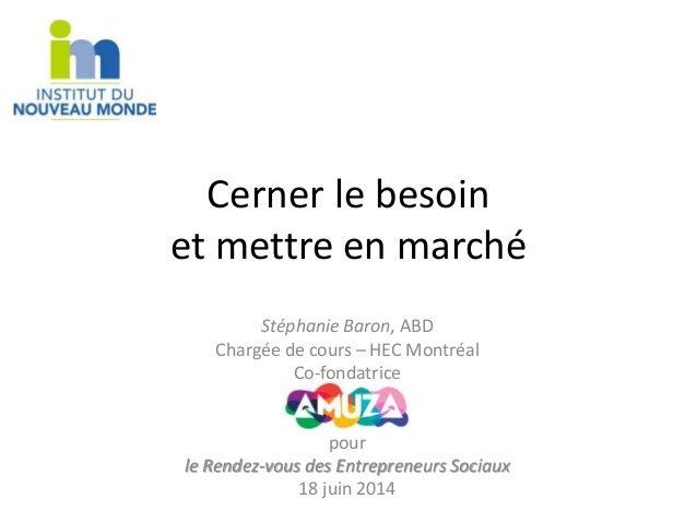 Cerner le besoin  et mettre en marché  Stéphanie Baron, ABD  Chargée de cours – HEC Montréal  Co-fondatrice  pour  le Rend...