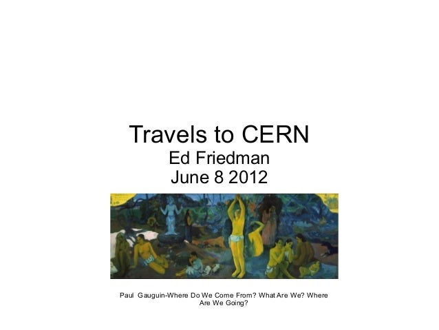 Travels to CERN            Ed Friedman            June 8 2012Paul Gauguin-Where Do We Come From? What Are We? Where       ...