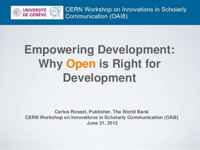 Empowering Development: Why Open is Right for Development Carlos Rossel, Publisher, The World Bank CERN Workshop on Innova...