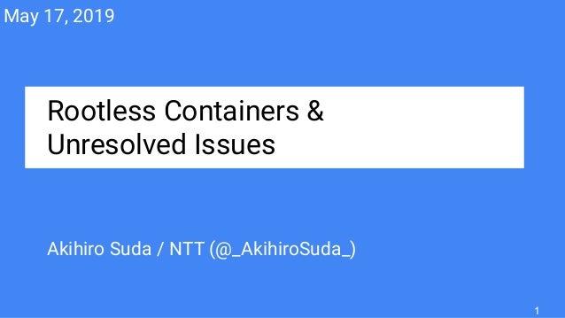 Rootless Containers & Unresolved Issues Akihiro Suda / NTT (@_AkihiroSuda_) May 17, 2019 1