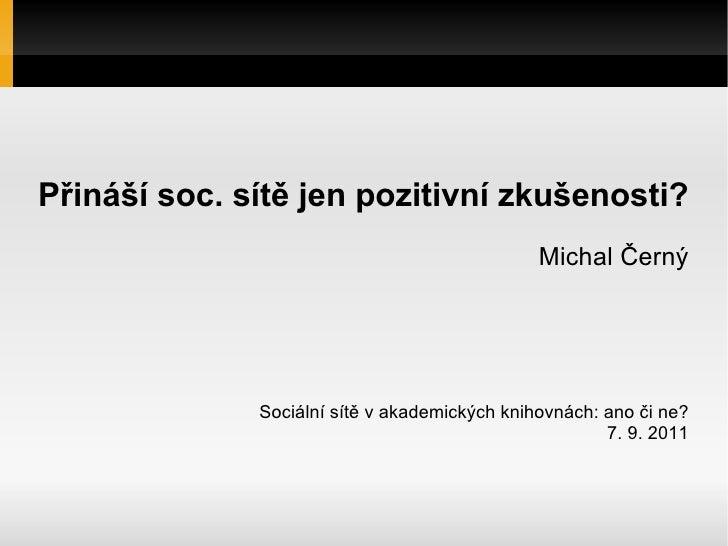 Přináší soc. sítě jen pozitivní zkušenosti? Michal Černý Sociální sítě v akademických knihovnách: ano či ne? 7. 9. 2011