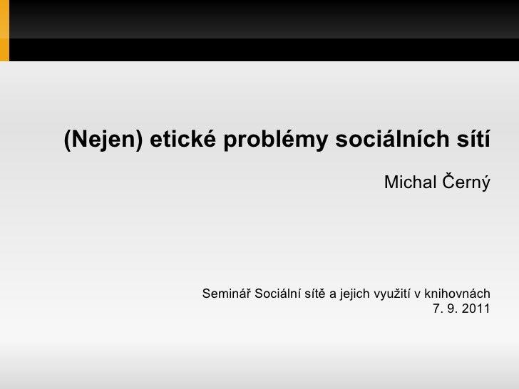 (Nejen) etické problémy sociálních sítí                                            Michal Černý            Seminář Sociáln...