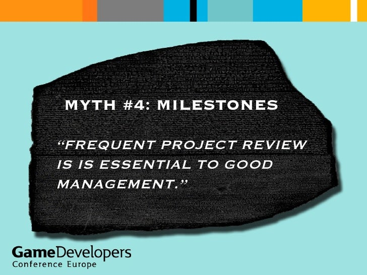 """MYTH #4: MILESTONES """" FREQUENT PROJECT REVIEW IS IS ESSENTIAL TO GOOD MANAGEMENT."""""""