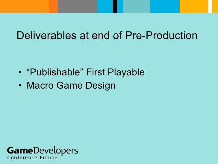 "Deliverables at end of Pre-Production <ul><li>""Publishable"" First Playable </li></ul><ul><li>Macro Game Design </li></ul>"