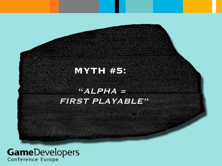 """MYTH #5:  """" ALPHA =  FIRST PLAYABLE"""""""