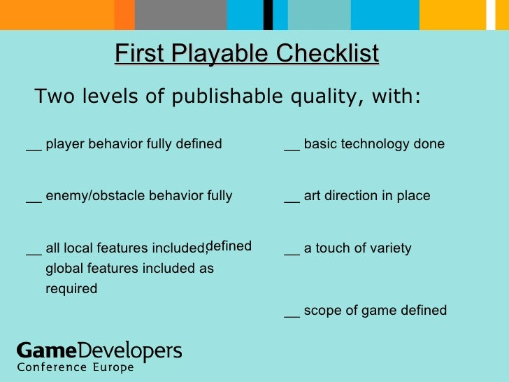 First Playable Checklist   Two levels of publishable quality, with:  __ scope of game defined __ a touch of variety __ all...
