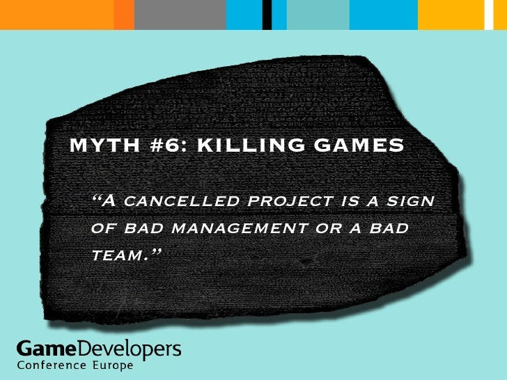 """MYTH #6: KILLING GAMES """" A cancelled project is a sign of bad management or a bad team."""""""