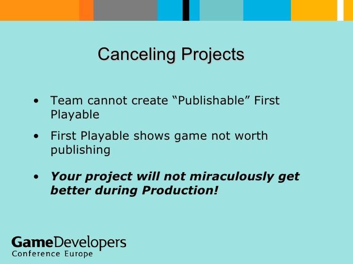 "Canceling Projects  <ul><li>Team cannot create ""Publishable"" First Playable </li></ul><ul><li>First Playable shows game no..."