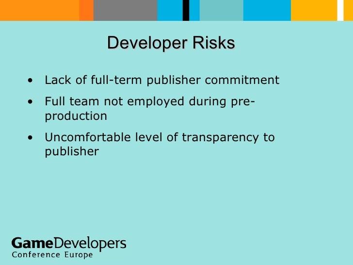 Developer Risks  <ul><li>Lack of full-term publisher commitment </li></ul><ul><li>Full team not employed during pre-produc...