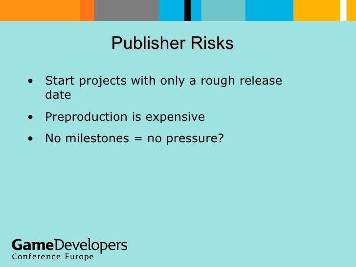 Publisher Risks  <ul><li>Start projects with only a rough release date </li></ul><ul><li>Preproduction is expensive </li><...