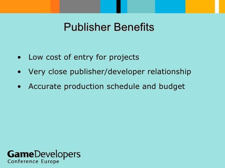 Publisher Benefits  <ul><li>Low cost of entry for projects </li></ul><ul><li>Very close publisher/developer relationship <...