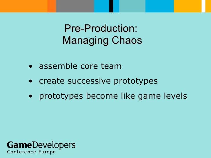 Pre-Production:  Managing Chaos  <ul><li>assemble core team </li></ul><ul><li>create successive prototypes </li></ul><ul><...