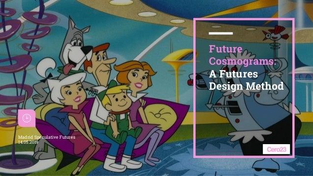 1 Future Cosmograms: A Futures Design Method Madrid Speculative Futures 14.05.2019