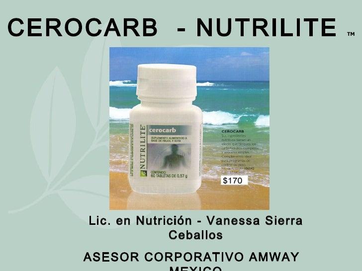 CEROCARB  - NUTRILITE  TM Lic. en Nutrición - Vanessa Sierra Ceballos ASESOR CORPORATIVO AMWAY  MEXICO