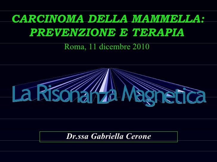 CARCINOMA DELLA MAMMELLA: PREVENZIONE E TERAPIA   Dr.ssa Gabriella Cerone Roma, 11 dicembre 2010 La Risonanza Magnetica