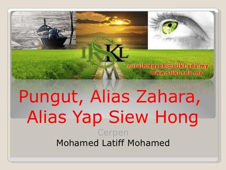 Pungut, Alias Zahara,  Alias Yap Siew Hong <ul><li>Cerpen </li></ul><ul><li>Mohamed Latiff Mohamed </li></ul>
