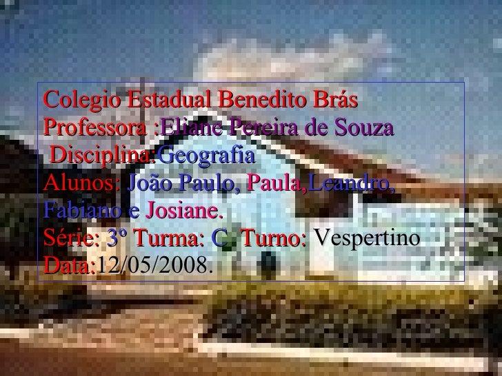 Colegio Estadual Benedito Brás Professora : Eliane Pereira de Souza     Disciplina: Geografia Alunos:   João Paulo,   Paul...
