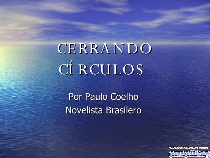 CERRANDO CÍRCULOS   Por Paulo Coelho  Novelista Brasilero