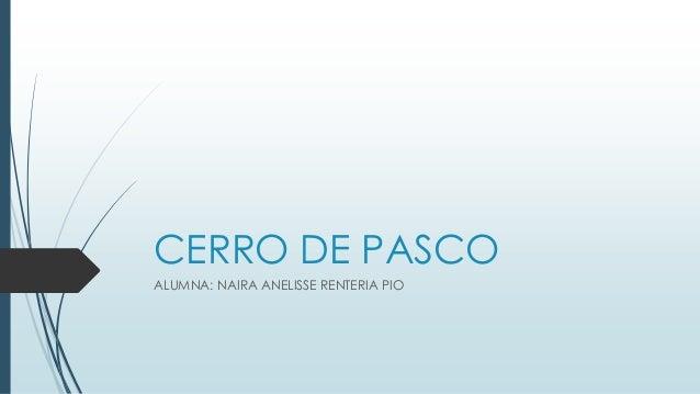 CERRO DE PASCO  ALUMNA: NAIRA ANELISSE RENTERIA PIO